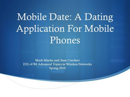 Mobile Date: A Dating Application For Mobile Phones Mark Mucha and Juan Carcheri EEL-6788 Advanced Topics in Wireless Networks Spring 2010.