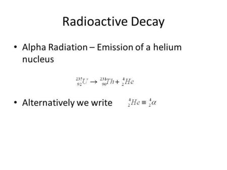 Radioactive Decay Alpha Radiation – Emission of a helium nucleus Alternatively we write.