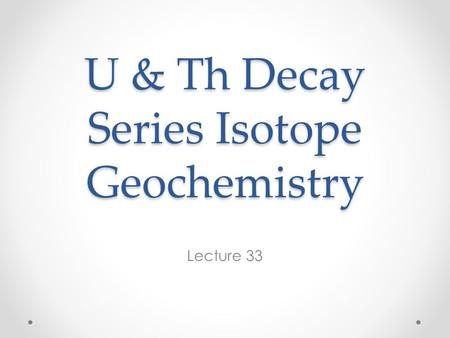 U & Th Decay Series Isotope Geochemistry Lecture 33.