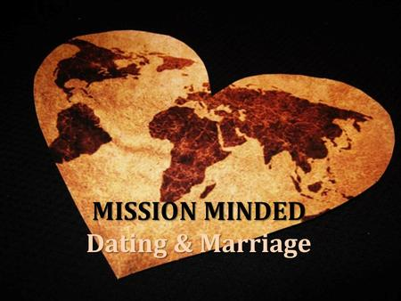 MISSION MINDED Dating & Marriage. MISSION MINDED Dating & Marriage Big Questions… How Do I Meet The Right Person? Do I Need To Meet The Right Person Is.