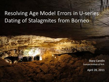 Resolving Age Model Errors in U-series Dating of Stalagmites from Borneo Stacy Carolin Georgia Institute of Tech. April 28, 2011.