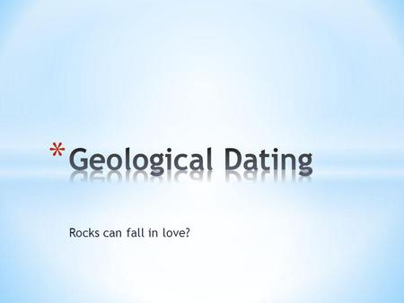 Rocks can fall in love?. * The approximate age of a rock layer or fossil determined by the age of the layers or fossils above or beneath.