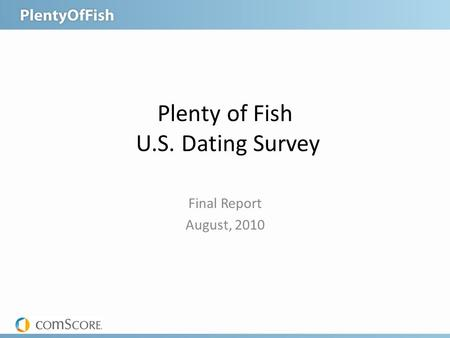 Plenty of Fish U.S. Dating Survey Final Report August, 2010.