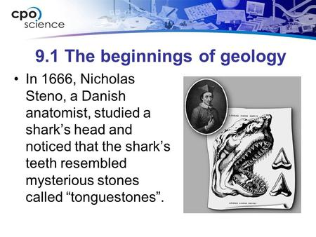 9.1 The beginnings of geology In 1666, Nicholas Steno, a Danish anatomist, studied a sharks head and noticed that the sharks teeth resembled mysterious.