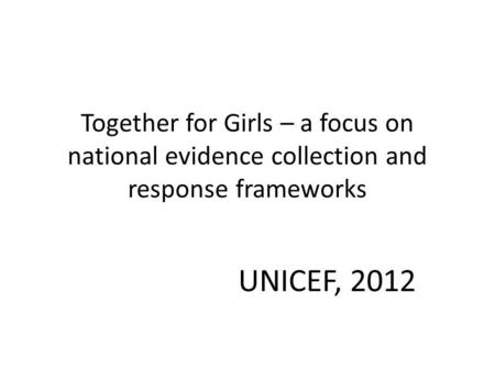 Together for Girls – a focus on national evidence collection and response frameworks UNICEF, 2012.