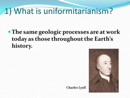 1) What is uniformitarianism? The same geologic processes are at work today as those throughout the Earths history. Charles Lyell.