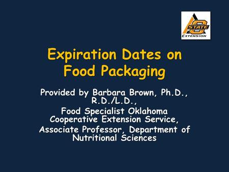 Expiration Dates on Food Packaging Provided by Barbara Brown, Ph.D., R.D./L.D., Food Specialist Oklahoma Cooperative Extension Service, Associate Professor,