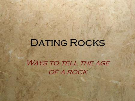 Dating Rocks Ways to tell the age of a rock. 2 Ways to Date Rocks: Relative Dating: Places events in geologic history in the proper order. The basis for.