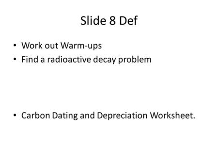 Slide 8 Def Work out Warm-ups Find a radioactive decay problem Carbon Dating and Depreciation Worksheet.