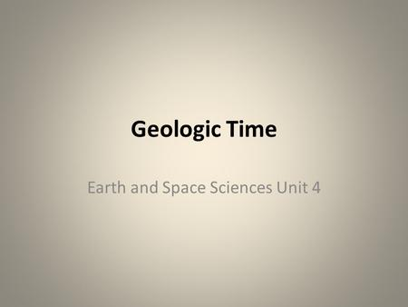Geologic Time Earth and Space Sciences Unit 4. Relative Age The chronologic sequence of geologic events Relative age is derived from stratigraphy, – the.
