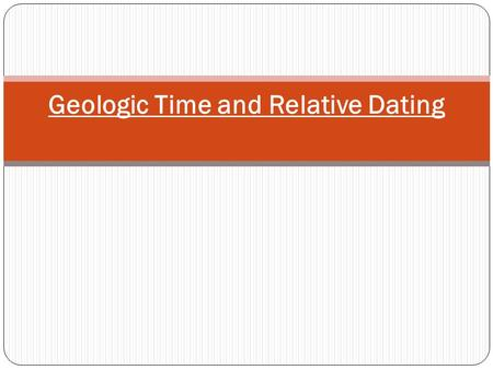 Geologic Time and Relative Dating. Review Geologic Time: begins when the Earth began 4.6 billion years ago Includes: Precambrian Time (4.6 billion years.