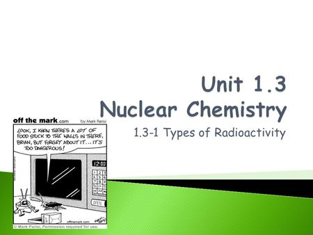 1.3-1 Types of Radioactivity. By the end of this section you will be able to: Observe nuclear changes and explain how they change an element. Express.