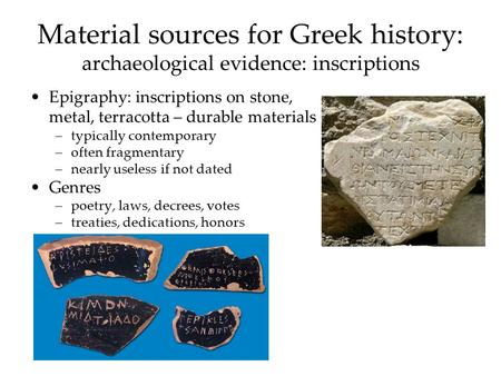 Material sources for Greek history: archaeological evidence: inscriptions Epigraphy: inscriptions on stone, metal, terracotta – durable materials –typically.
