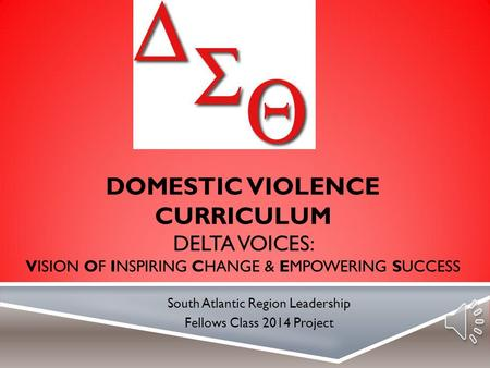 DOMESTIC VIOLENCE CURRICULUM DELTA VOICES: VISION OF INSPIRING CHANGE & EMPOWERING SUCCESS South Atlantic Region Leadership Fellows Class 2014 Project.