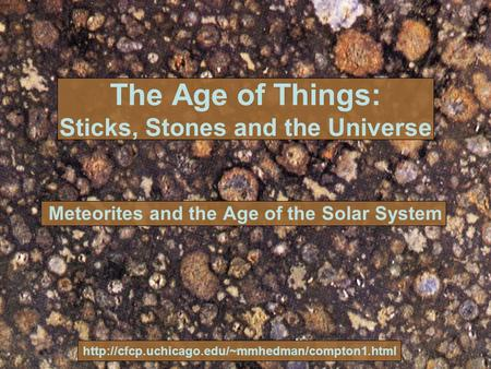The Age of Things: Sticks, Stones and the Universe Meteorites and the Age of the Solar System
