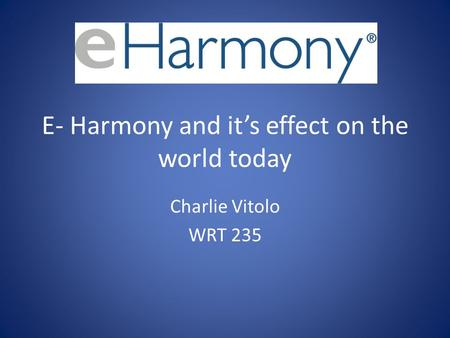 E- Harmony and its effect on the world today Charlie Vitolo WRT 235.