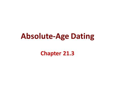 Absolute-Age Dating Chapter 21.3.