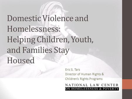 Domestic Violence and Homelessness: Helping Children, Youth, and Families Stay Housed Eric S. Tars Director of Human Rights & Childrens Rights Programs.