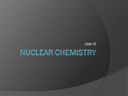 Unit 15. Overview Nuclear Chemistry Isotopes Nuclear force Radioactive decay Alpha, beta, gamma decay Positron emission Electron capture Nuclear Stability.