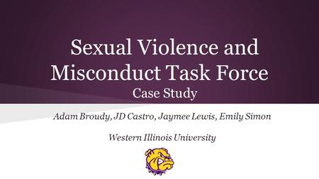 Sexual Violence and Misconduct Task Force Case Study Adam Broudy, JD Castro, Jaymee Lewis, Emily Simon Western Illinois University.