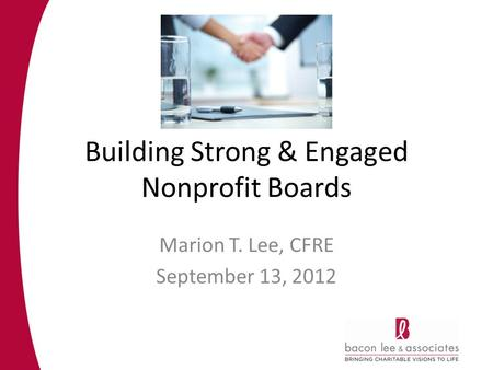 Building Strong & Engaged Nonprofit Boards Marion T. Lee, CFRE September 13, 2012.