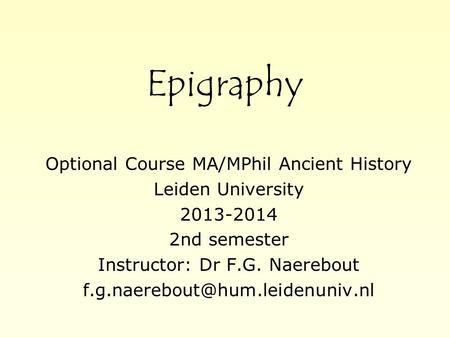 Epigraphy Optional Course MA/MPhil Ancient History Leiden University 2013-2014 2nd semester Instructor: Dr F.G. Naerebout