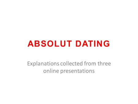 ABSOLUT DATING Explanations collected from three online presentations.