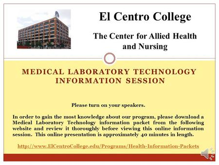 MEDICAL LABORATORY TECHNOLOGY INFORMATION SESSION El Centro College The Center for Allied Health and Nursing Please turn on your speakers. In order to.