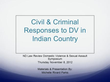 Civil & Criminal Responses to DV in Indian Country ND Law Review Domestic Violence & Sexual Assault Symposium Thursday November 8, 2012 Materials & Presentation.
