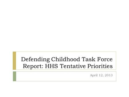 Defending Childhood Task Force Report: HHS Tentative Priorities April 12, 2013.