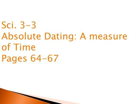 Sci. 3-3 Absolute Dating: A measure of Time Pages 64-67.