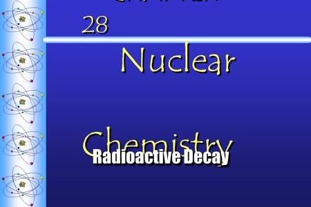 CHAPTER 28 Nuclear Chemistry Radioactive Decay Radioactive Decay.