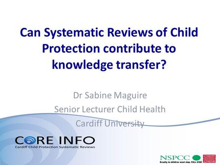 Can Systematic Reviews of Child Protection contribute to knowledge transfer? Dr Sabine Maguire Senior Lecturer Child Health Cardiff University.