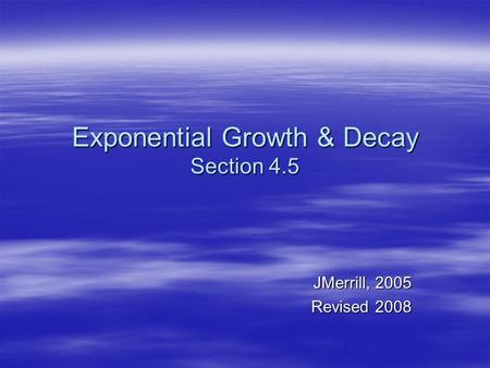 Exponential Growth & Decay Section 4.5 JMerrill, 2005 Revised 2008.