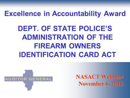 NASACT Webinar November 6, 2013 Excellence in Accountability Award DEPT. OF STATE POLICES ADMINISTRATION OF THE FIREARM OWNERS IDENTIFICATION CARD ACT.