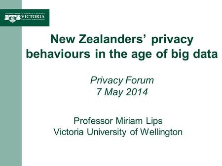 Professor Miriam Lips Victoria University of Wellington New Zealanders privacy behaviours in the age of big data Privacy Forum 7 May 2014.
