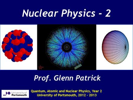Nuclear Physics - 2 Quantum, Atomic and Nuclear Physics, Year 2 University of Portsmouth, 2012 - 2013 Prof. Glenn Patrick.