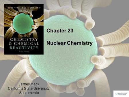 Jeffrey Mack California State University, Sacramento Chapter 23 Nuclear Chemistry.