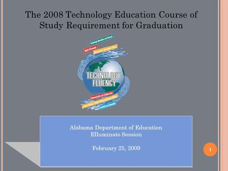 1 Alabama Department of Education Elluminate Session February 25, 2009 The 2008 Technology Education Course of Study Requirement for Graduation.