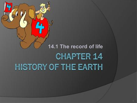 14.1 The record of life 1. 14.1 The Record of Life… VOCABULARY Isotope = atoms of the same element that have different numbers of neutrons. Fossil = evidence.