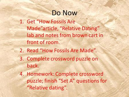 Do Now 1.Get How Fossils Are Madearticle, Relative Dating lab and notes from brown cart in front of room. 2.Read How Fossils Are Made. 3.Complete crossword.