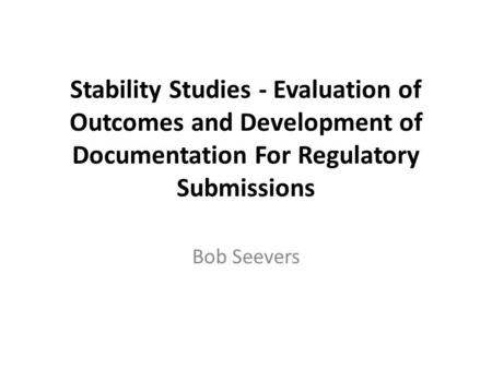 Stability Studies - Evaluation of Outcomes and Development of Documentation For Regulatory Submissions Bob Seevers.