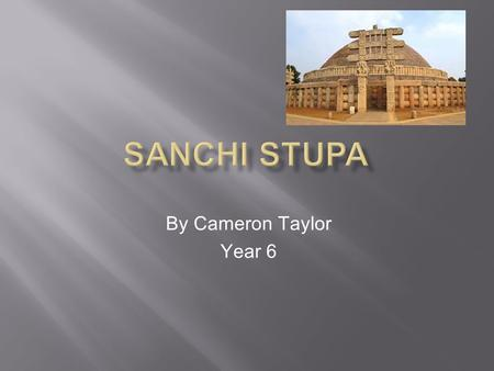 By Cameron Taylor Year 6. Sanchi, in the state of Madhya Pradesh, is globally renowned for its many stupas, monasteries, temples and pillars dating from.