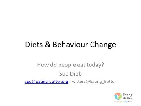 Diets & Behaviour Change How do people eat today? Sue Dibb