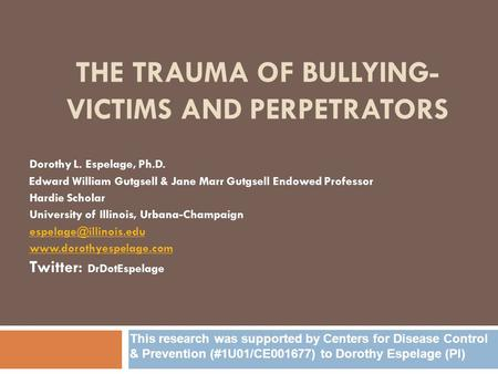 THE TRAUMA OF BULLYING- VICTIMS AND PERPETRATORS Dorothy L. Espelage, Ph.D. Edward William Gutgsell & Jane Marr Gutgsell Endowed Professor Hardie Scholar.