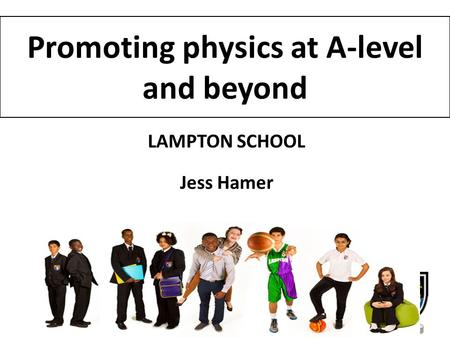 Promoting physics at A-level and beyond LAMPTON SCHOOL Jess Hamer.