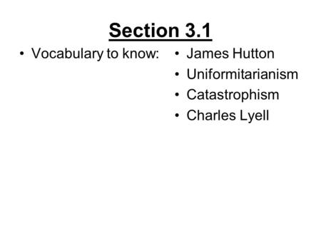 Section 3.1 Vocabulary to know:James Hutton Uniformitarianism Catastrophism Charles Lyell.