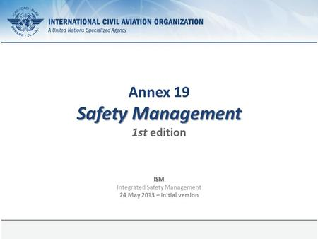 Page 1 Safety Management Annex 19 Safety Management 1st edition ISM Integrated Safety Management 24 May 2013 – initial version.