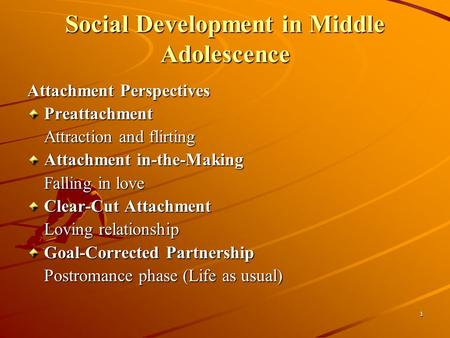 1 Social Development in Middle Adolescence Attachment Perspectives Preattachment Attraction and flirting Attachment in-the-Making Falling in love Clear-Cut.