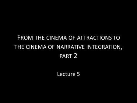 F ROM THE CINEMA OF ATTRACTIONS TO THE CINEMA OF NARRATIVE INTEGRATION, PART 2 Lecture 5.